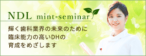 NDL mint-seminar 輝く歯科業界の未来のために臨床能力の高いDHの育成をめざします